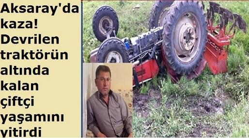 Aksaray'da kaza! Devrilen traktörün altında kalan çiftçi hayatını kaybetti